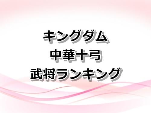 【キングダム】中華十弓の武将ランキング!