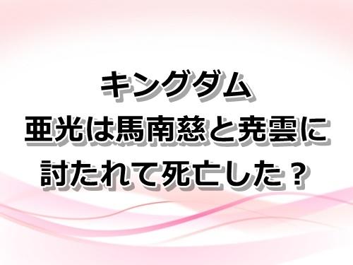 【キングダム】亜光将軍は馬南慈と尭雲に討たれて死亡?復活はあるのか?