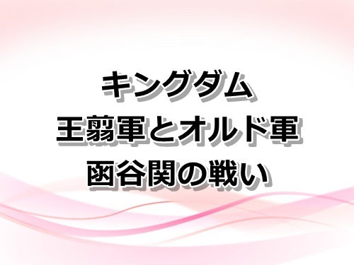 【キングダム】王翦軍とオルド軍の函谷関の戦い
