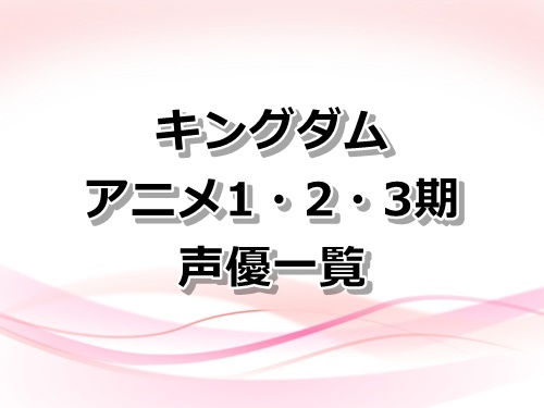 【キングダム】アニメ1・2・3期の声優一覧!